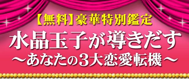 【無料】豪華特別鑑定 水晶玉子が導きだす〜あなたの3大恋愛転機〜