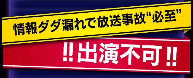 情報ダダ洩れで放送事故必至 !!出演不可!!