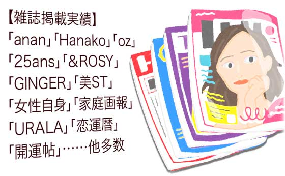【雑誌掲載実績】「anan」「Hanako」「oz」「25ans」「&ROSY」「GINGER」「美ST」「女性自身」「家庭画報」「URALA」「恋運暦」「開運帖」……他多数