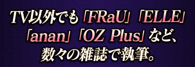 TV以外でも「FRaU」「ELLE」「anan」「OZ Plus」など、数々の雑誌で執筆。