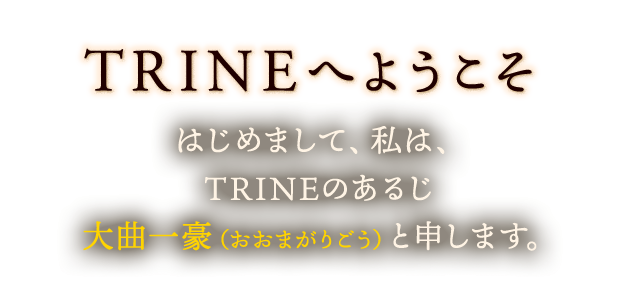 TRINEへようこそ はじめまして、私は、TRINEのあるじ大曲一豪(おおまがりごう)と申します。